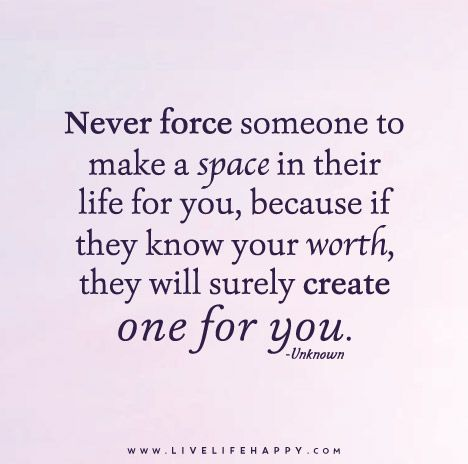 Never Force Someone To Make A Space In Their Life For You Because