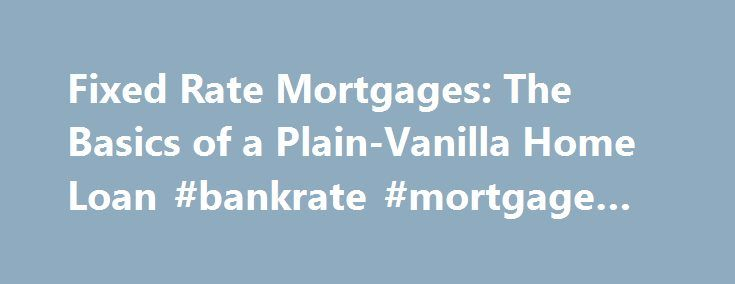 Fixed Rate Mortgages The Basics of a Plain-Vanilla Home Loan