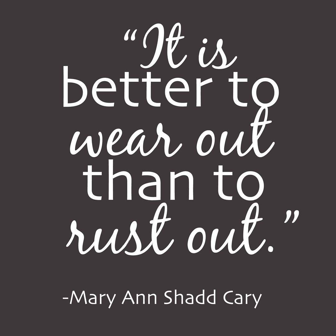 It Is Better To Wear Out Than To Rust Out Mary Ann Shade Cary Inspirational Words From A 19 The C Inspirational Words Girl Power Inspiration Cool Words