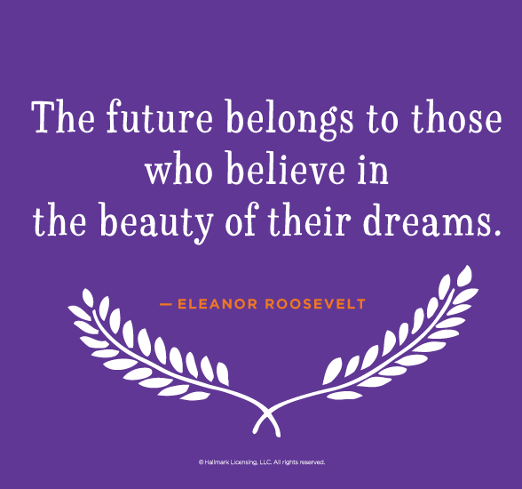 Graduation Quotes: The future belongs to those who believe in the beauty of their dreams. —Eleanor Roosevelt #Hallmark #HallmarkIdeas
