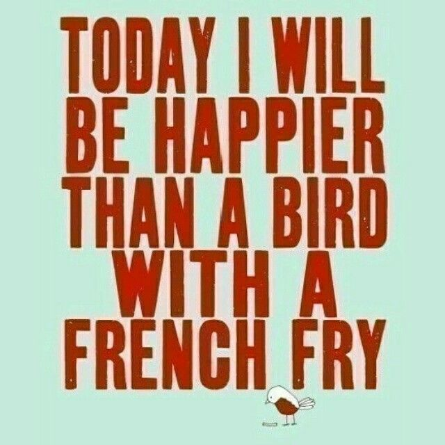 Today i will be happier than a bird with a french fry just because its Friday