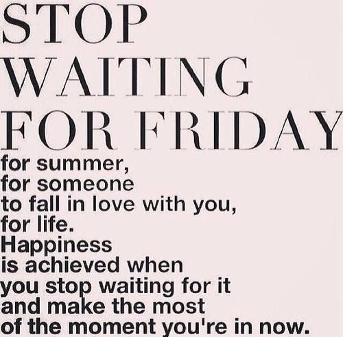 STOP WAITING FOR FRIDAY, for summer, for someone to fall in love with you, for life. Happiness is achieved when you stop waiting for it and make the most of the moment you're in now. #Chitrchatr  #EarlySubscribersPromo