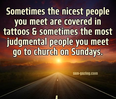 Sometimes the nicest people you meet are covered in tatoos & sometimes the most judgmental people you meet go to church on Sundays.