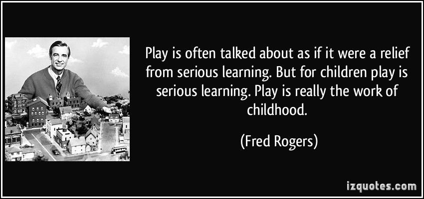 Mr Rogers Quotes About Play By Quotesgram Play Quotes Fred Rogers Play Based Learning