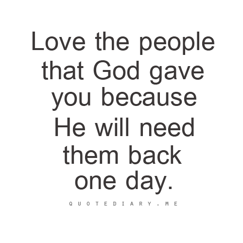 Love The People That God Gave You Because He Will Need Them Back One