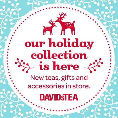 Stop by and sample DAVIDsTEA Holiday Collection and be sure to tell us what you enjoyed most!