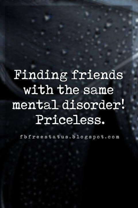 Best Funny Friends Funny Friendship Quotes For Your Craziest Friends funny friendship quotes tumblr, Finding friends with the same mental disorder! Priceless. 6