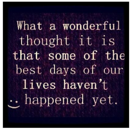 What a wonderful thought it is that some of the best days of our lives haven't happened yet. (: Awesome quote to remember!