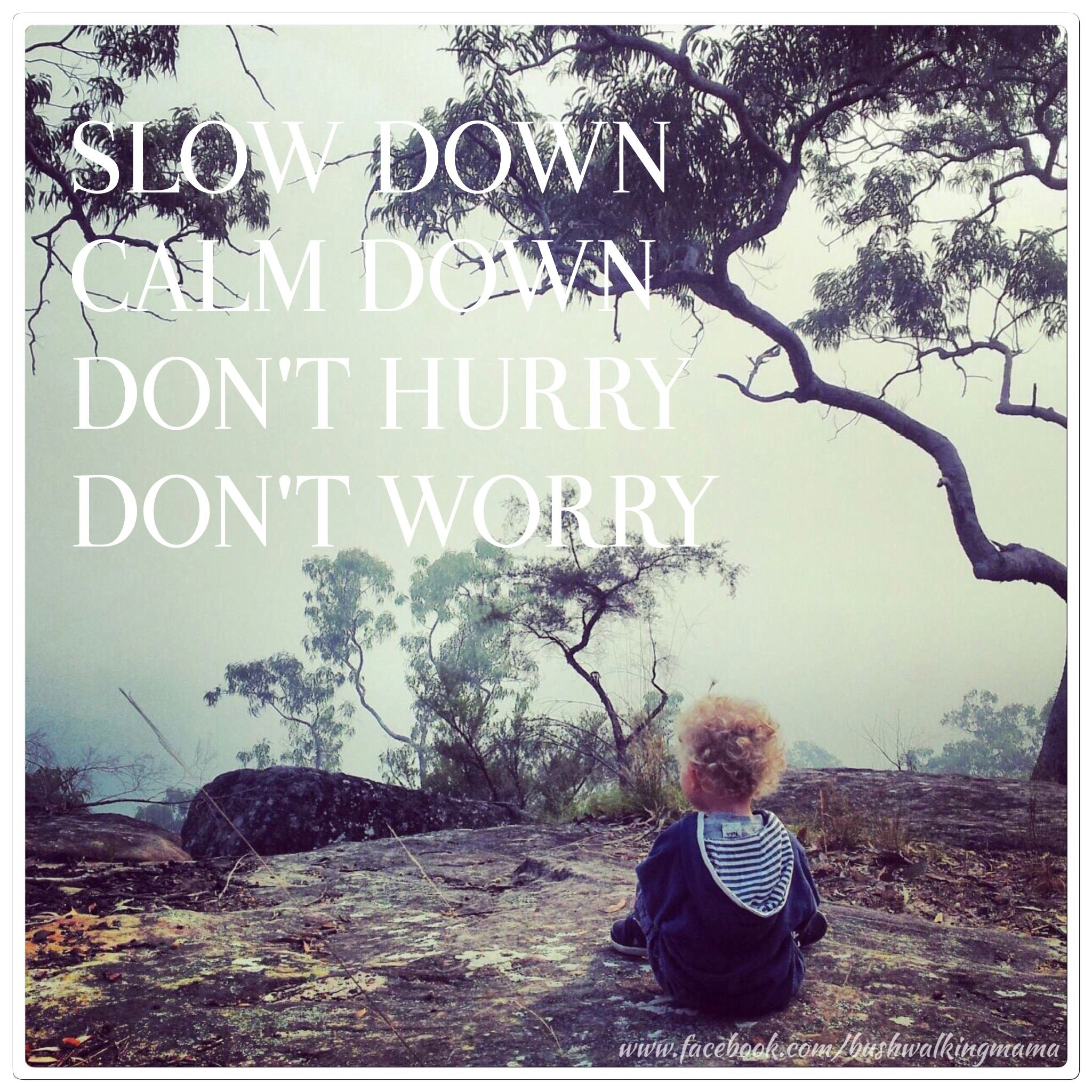 Slow down. Calm down. Don't hurry. Don't worry. www.facebook.com/bushwalkingmama