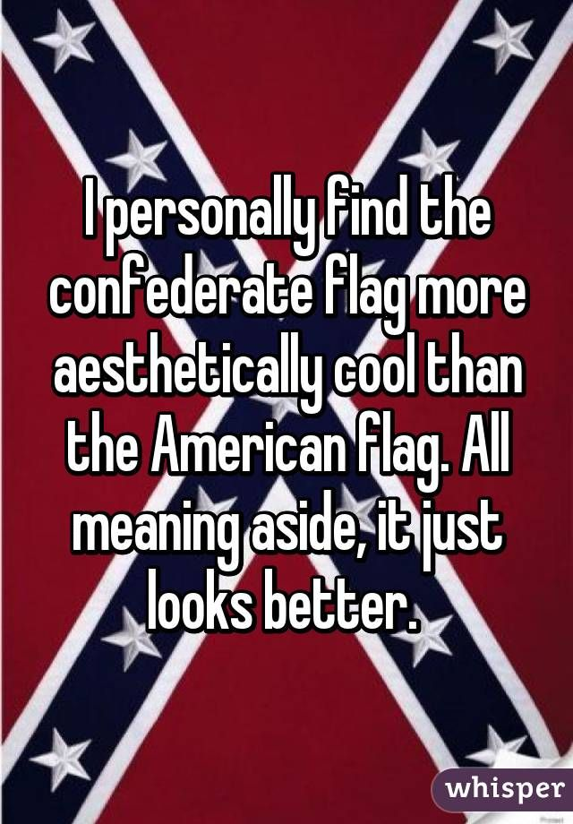 i personally find the confederate flag more aesthetically cool