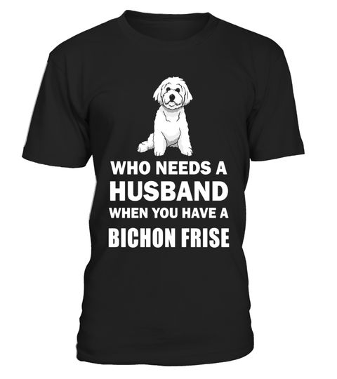 """# Who Needs A Husband Bichon Frise Funny Single T-Shirt .  Special Offer, not available in shops      Comes in a variety of styles and colours      Buy yours now before it is too late!      Secured payment via Visa / Mastercard / Amex / PayPal      How to place an order            Choose the model from the drop-down menu      Click on """"Buy it now""""      Choose the size and the quantity      Add your delivery address and bank details      And that's it!      Tags: This design is just one of…"""