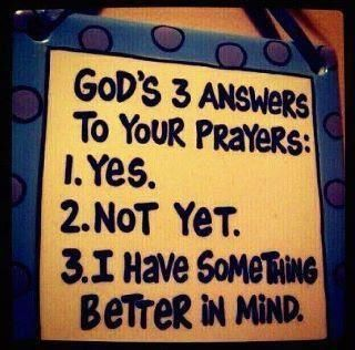 God's 3 answers.  Amen this is so true. It's hard to accept at the time When God denies us something we want but as time passes we always come to realize that God has our best in mind.