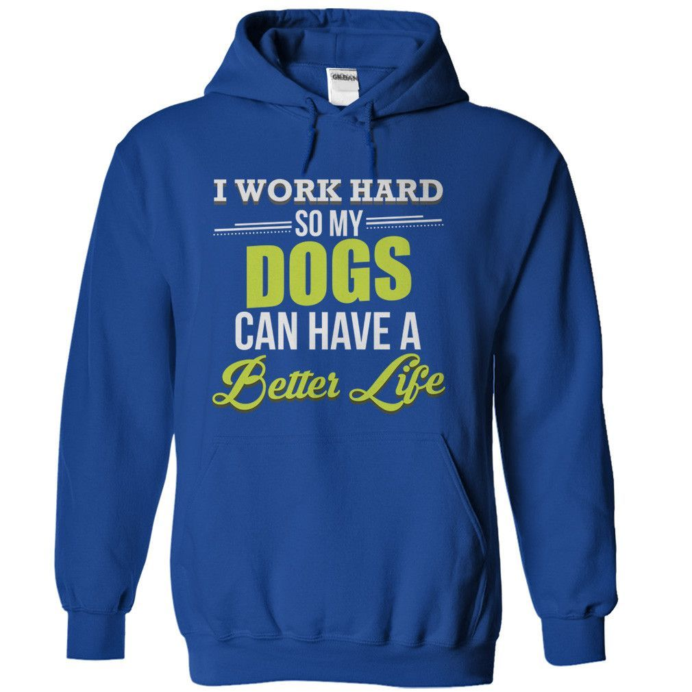 I Work Hard So My Dogs Can Have a Better Life