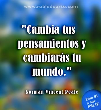 """""""Cambia tus pensamientos y cambiarás tu mundo."""" Norman Vincent Peale http://bienvenidos.robledoarte.com?ad=pinfras #frases #inspiracion"""