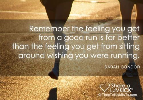 Remember the feeling you get from a good run is far better than the feeling you get from sitting around wishing you were running.