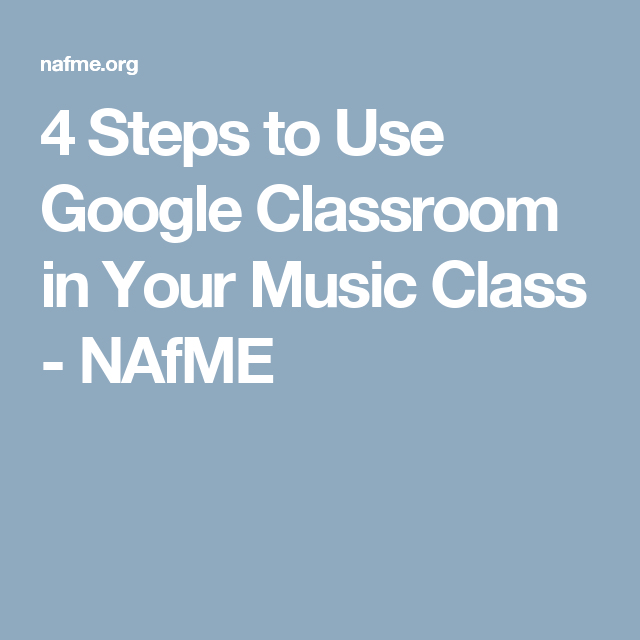 4 Steps to Use Google Classroom in Your Music Class - NAfME
