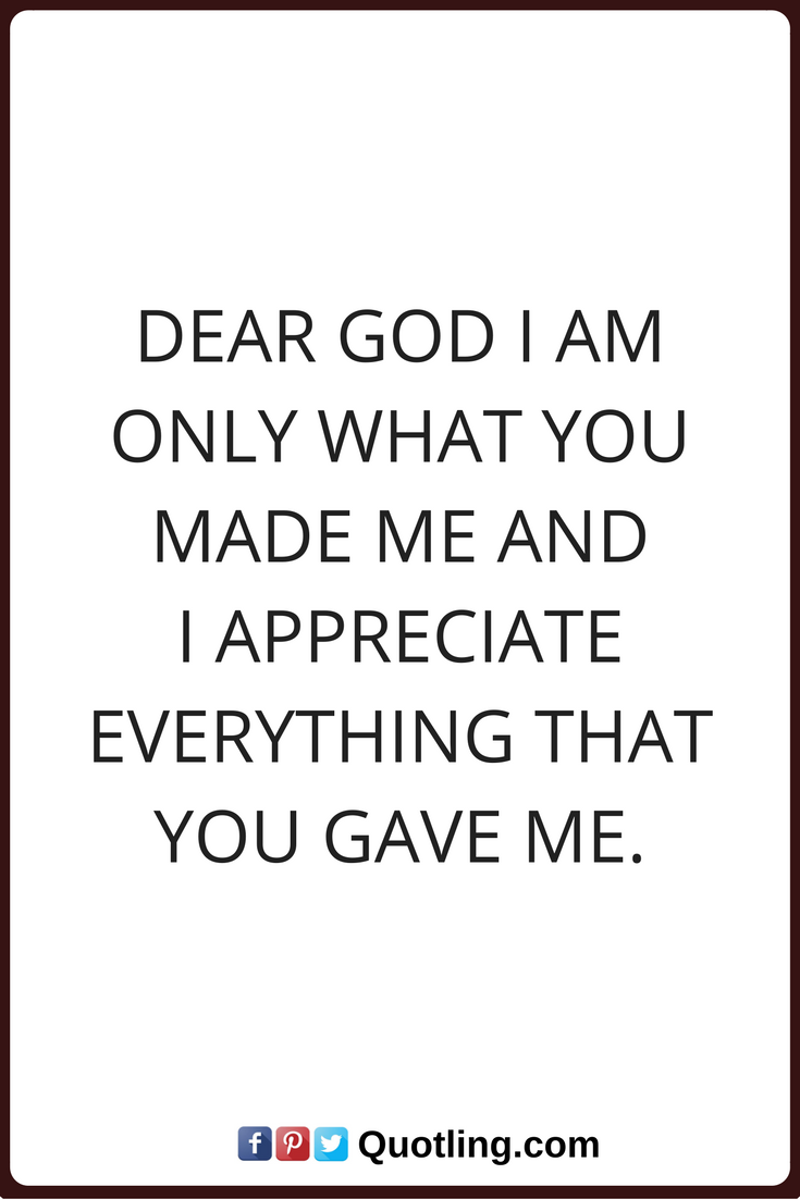 God Quotes Dear God I Am Only What You Made Me And I Appreciate