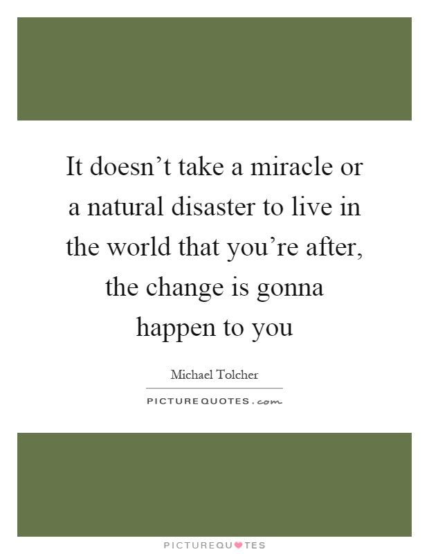 It Doesnt Take A Miracle Or A Natural Disaster To Live In The World