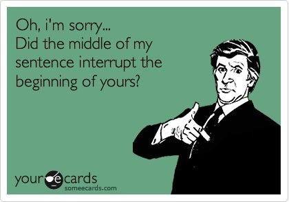 Think about how you feel when you're interrupted before interrupting others.