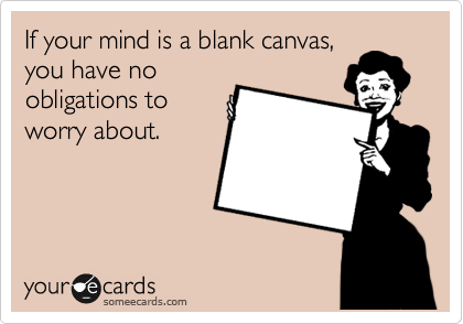 If your mind is a blank canvas, you have no obligations to worry about.