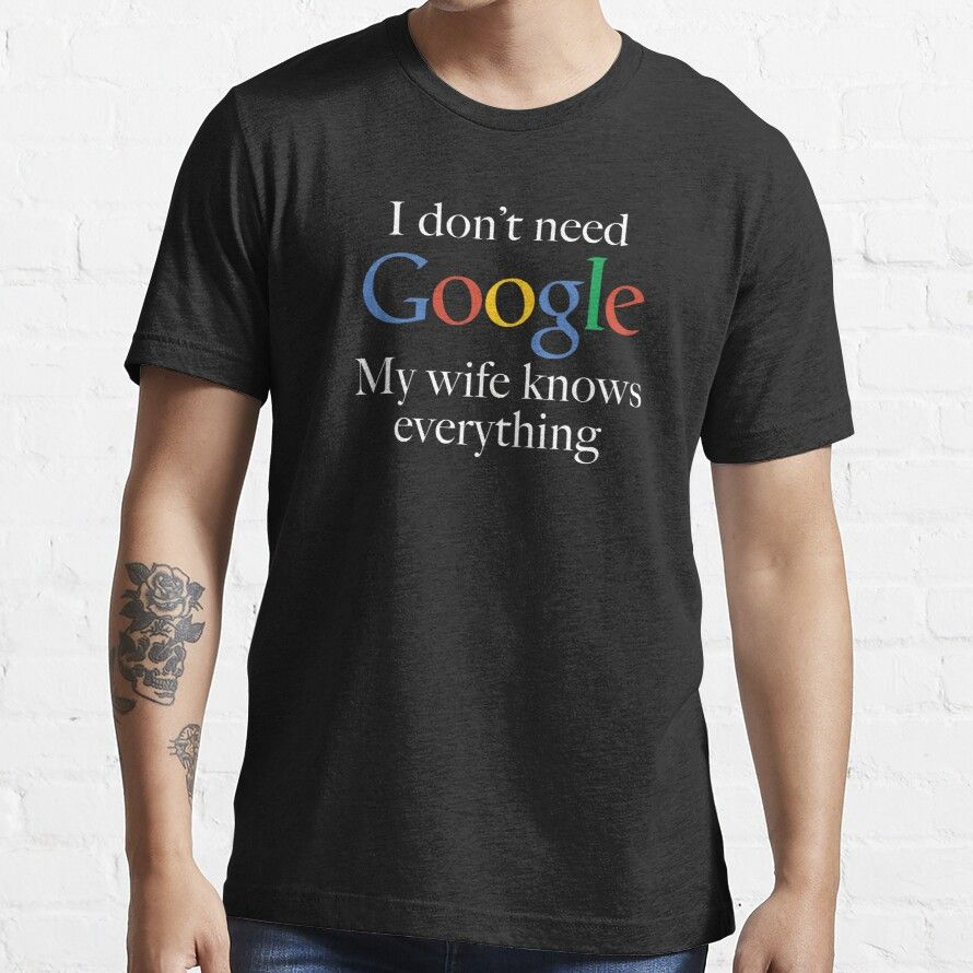 I Don't Need Google My Wife Knows Everything Essential T-Shirt