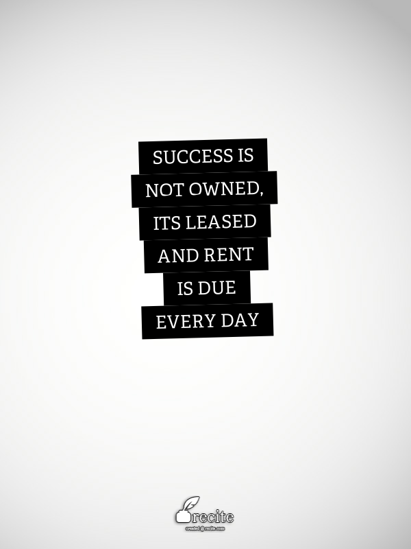 Success is not owned, its leased and rent is due every day ...