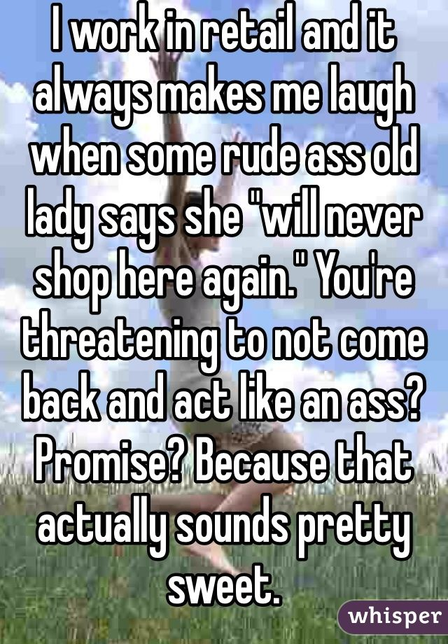 i work in retail and it always makes me laugh when some rude ass old