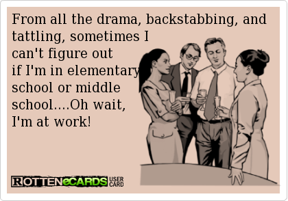 From All The Drama Backstabbing And Tattling Sometimes I Can T Figure Out If I M In Elementary School Or Middl Work Quotes Funny Work Humor Funny Quotes