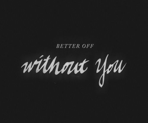 I Am Better Off Without You And I Will Be Happy Without You While