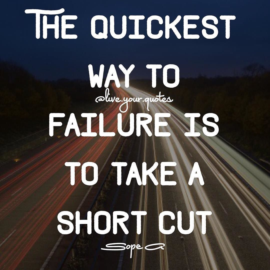 There Are Many Shortcuts To Failure But There Are No Shortcuts To