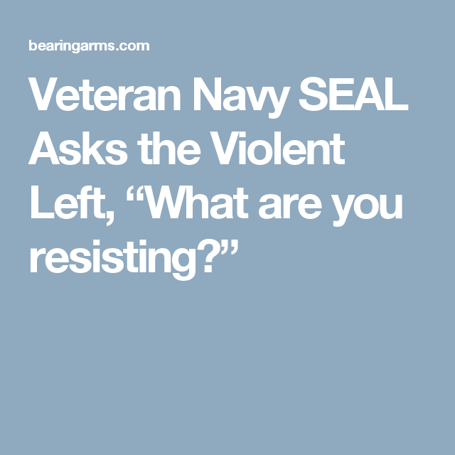 """Veteran Navy SEAL Asks the Violent Left, """"What are you resisting?"""""""