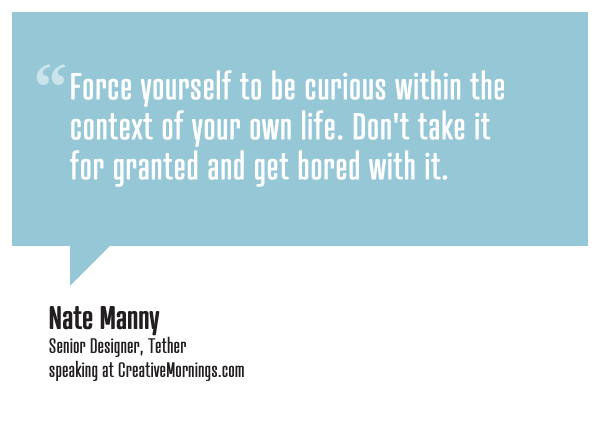 """""""Force yourself to be curious within the context of your own life. Don't take it for granted and get bored with it.""""    Nate Manny, Senior Designer, Tether  speaking at CreativeMornings/Seattle(*watch the talk)"""