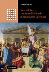 Homer Between History and Fiction in Imperial Greek Literature ~ Lawrence Young Kim ~ Cambridge University Press ~ 2010