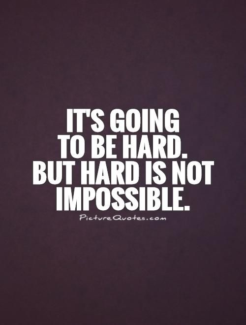 It's going to be hard. But hard is not impossible. Hard work quotes on PictureQuotes.com.