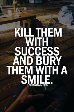 Kill them with success. Bury them with a smile.