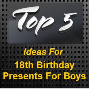 Eighteen Is A Big Event In Boys Life Heres Some Ideas For 18th Birthday Presents That I Would Like If Was 18 Again