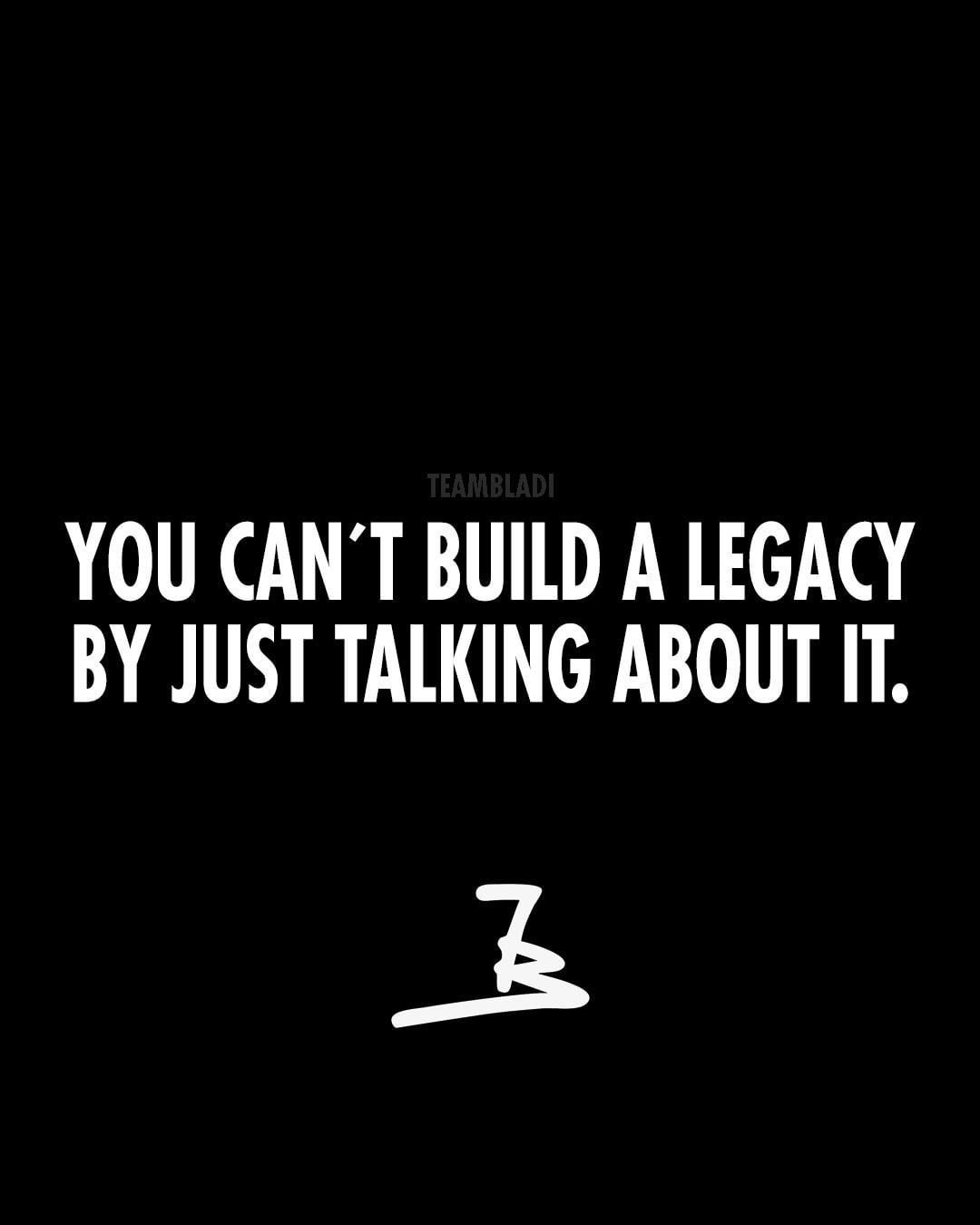 You Cant Build A Legacy By Just Talking About It Quotes
