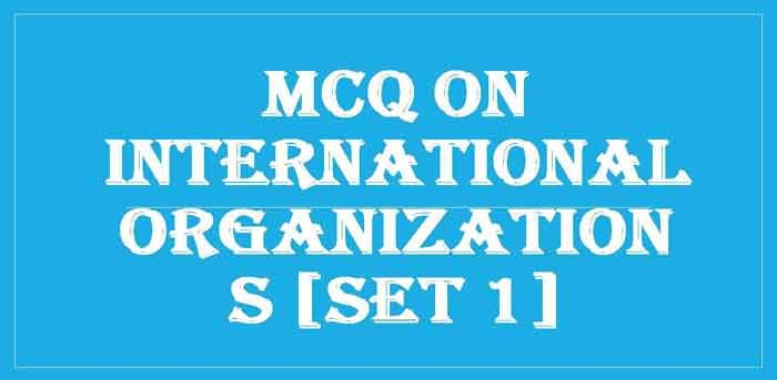 MCQ on International Organizations [Set 1] > GK Objective