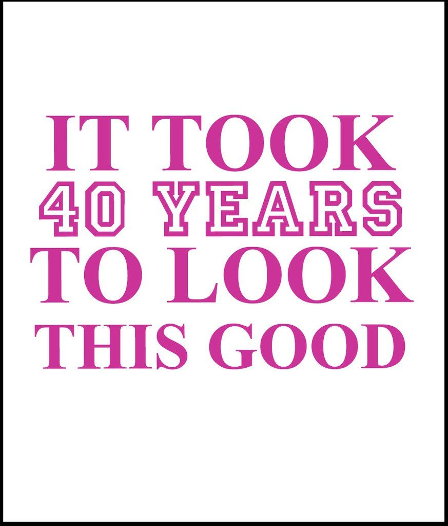 Women S It Took 40 Years To Look This Good 30th Birthday Quotes Old Quotes Birthday Quotes Funny