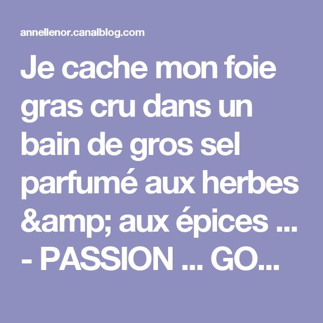 Je cache mon foie gras cru dans un bain de gros sel parfumé aux herbes & aux épices ... - PASSION ... GOURMANDISE !