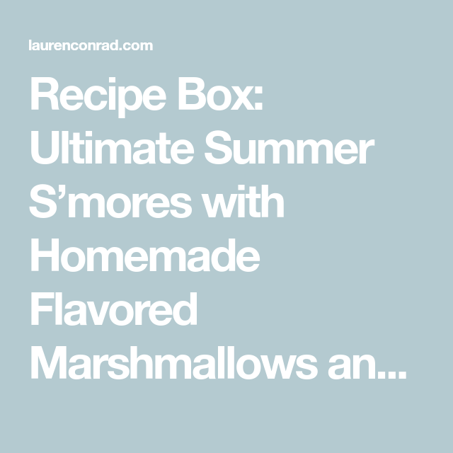 Recipe Box: Ultimate Summer S'mores with Homemade Flavored Marshmallows and Graham Crackers #flavoredmarshmallows Recipe Box: Ultimate Summer S'mores with Homemade Flavored Marshmallows and Graham Crackers - Lauren Conrad #flavoredmarshmallows