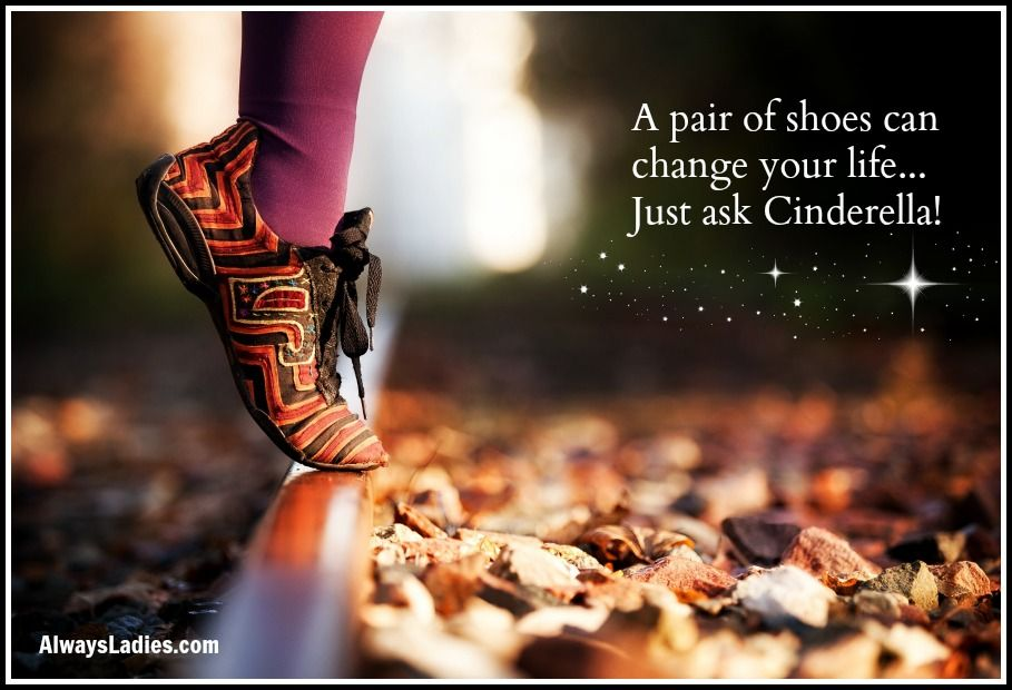 A pair of shoes can change your life ... Just ask Cinderella!
