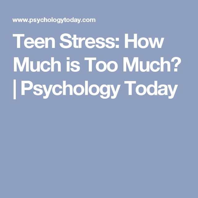 Teen Stress: How Much is Too Much? | Psychology Today