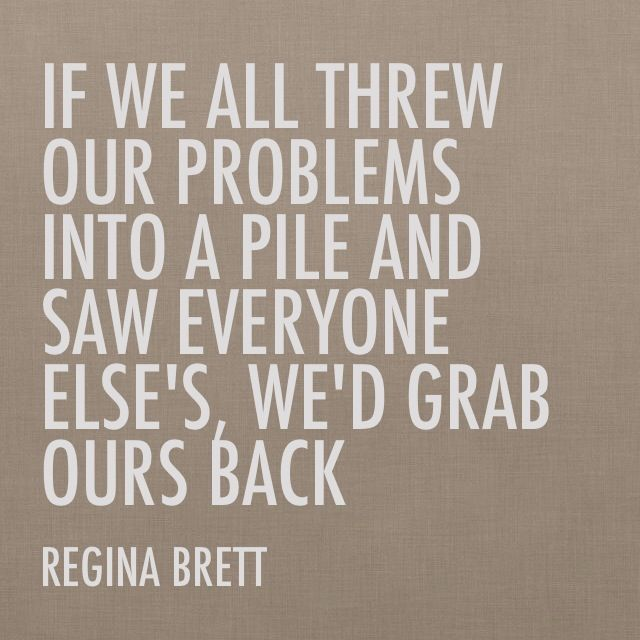 If We All Threw Our Problems Into A Pile And Saw Everyone Else S We D Grab Ours Back Regina Brett Perspective Quotes Life Quotes Truths Real Life Quotes