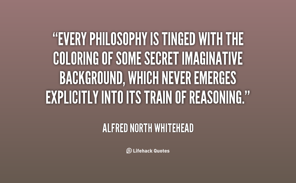 Every Philosophy Is Tinged With The Coloring Of Some Secret Imaginative Backg Alfred North Whitehead At Lifehack Quotes Quotes Life Hacks Philosophy