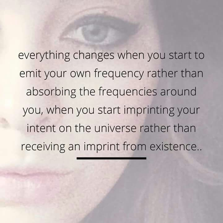 Everything changes when you start to emit your own frequency rather than absorbing the frequencies around you, when you start imprinting you intent on the universe rather than receiving an imprint from existence..