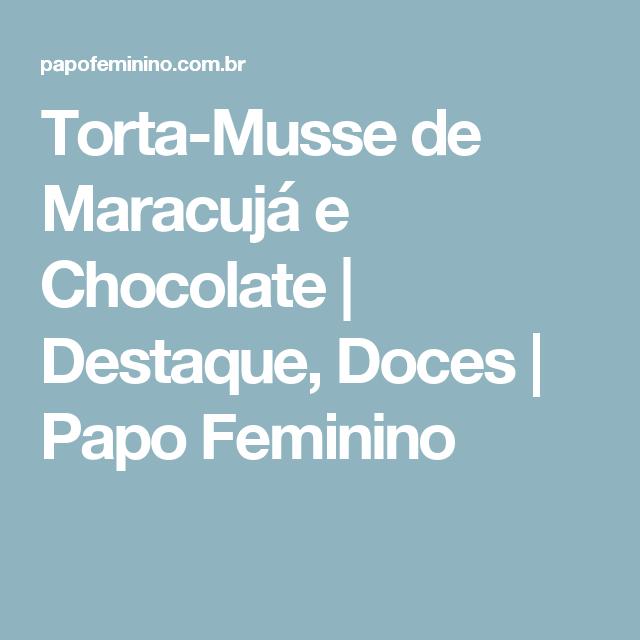 Torta-Musse de Maracujá e Chocolate | Destaque, Doces | Papo Feminino
