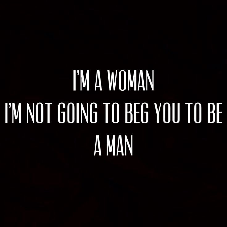 Moving On Quotes :I'm a woman I'm not going to beg you to be a man…