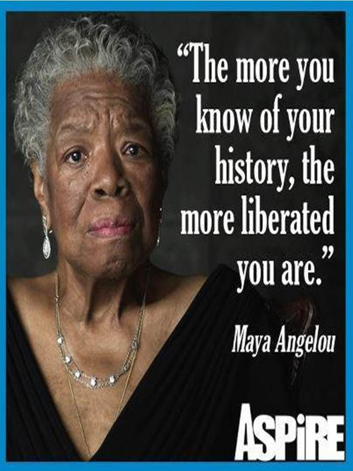 """""""The more you know of your history, THE MORE LIBERATED you"""