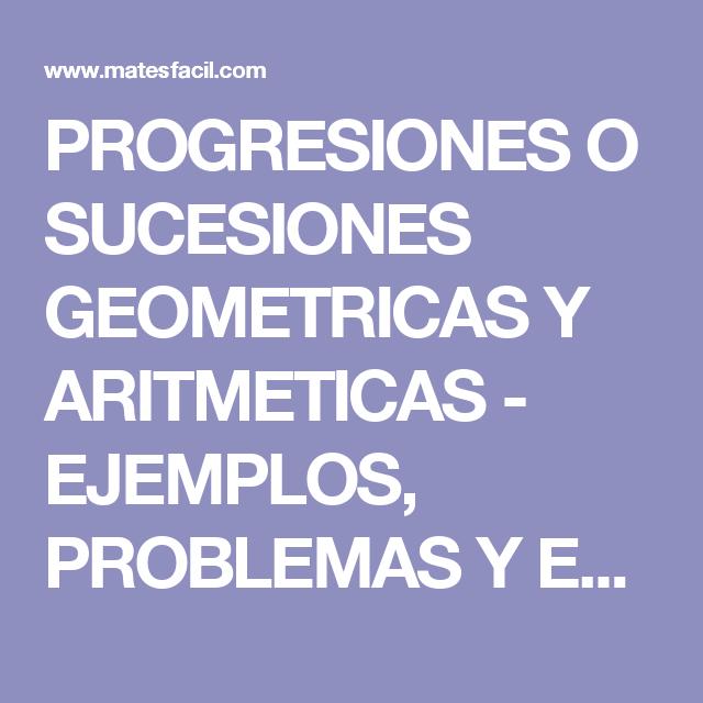 PROGRESIONES O SUCESIONES GEOMETRICAS Y ARITMETICAS - EJEMPLOS ...